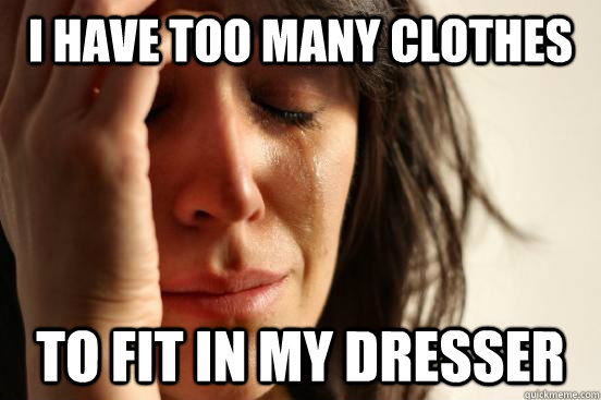I have too many clothes To fit in my dresser - I have too many clothes To fit in my dresser  First World Problems