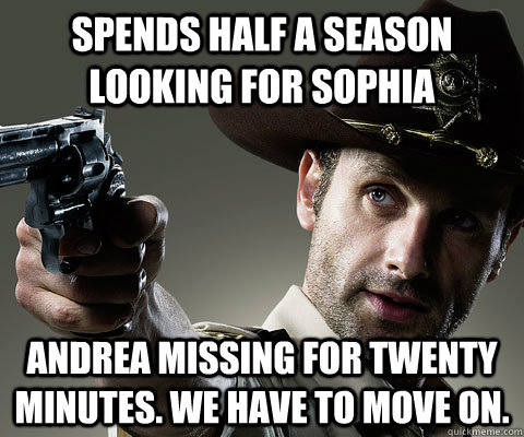 Spends half a season looking for sophia Andrea missing for twenty minutes. we have to move on.  Rick Grimes Walking Dead