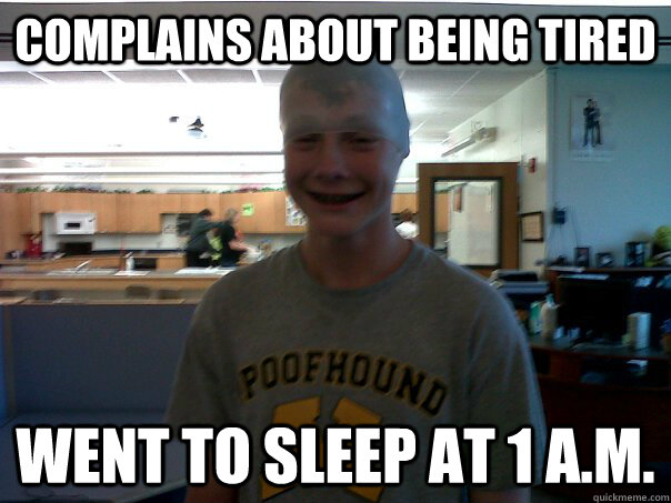 Complains about being tired went to sleep at 1 a.m ...