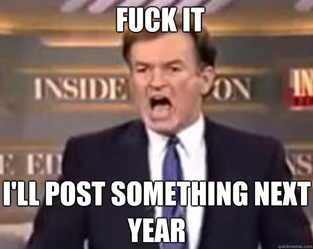 FUCK IT I'll post something next year