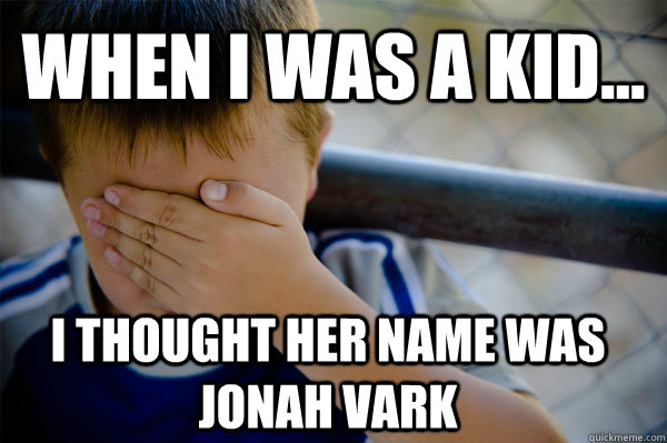 WHEN I WAS A KID... I thought her name was Jonah vark - WHEN I WAS A KID... I thought her name was Jonah vark  Confession kid