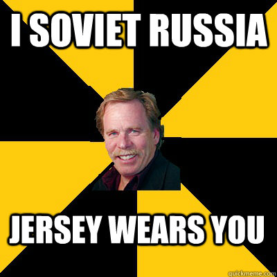I soviet russia jersey wears you - I soviet russia jersey wears you  John Steigerwald