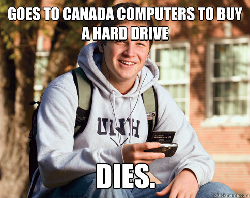goes to canada computers to buy a hard drive dies. - goes to canada computers to buy a hard drive dies.  College Freshman