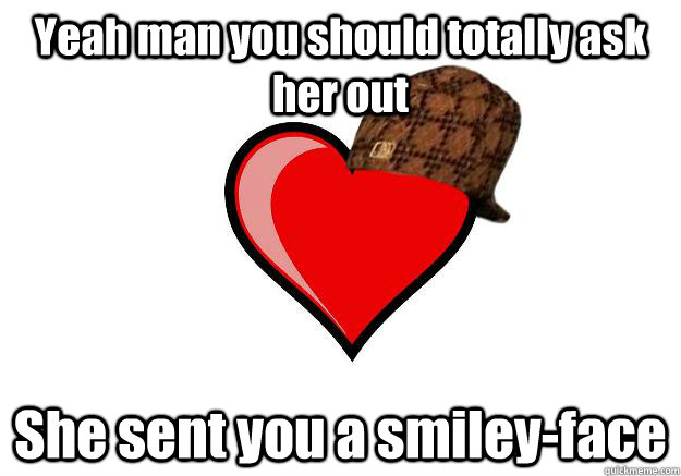 Yeah man you should totally ask her out She sent you a smiley-face