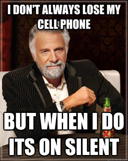 I don't always lose my cell phone but when I do its on silent - I don't always lose my cell phone but when I do its on silent  The Most Interesting Man In The World