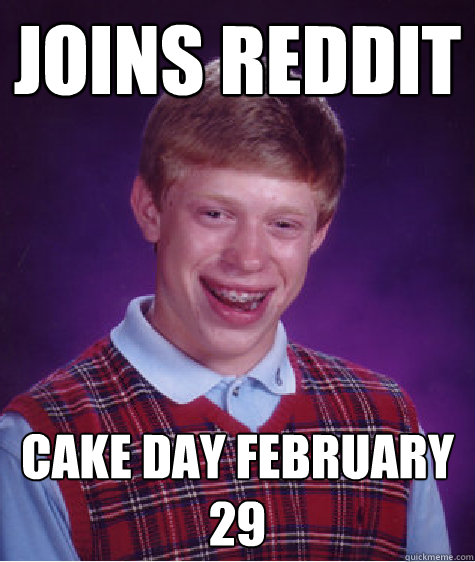 Joins Reddit Cake Day February 29 - Joins Reddit Cake Day February 29  Bad Luck Brian