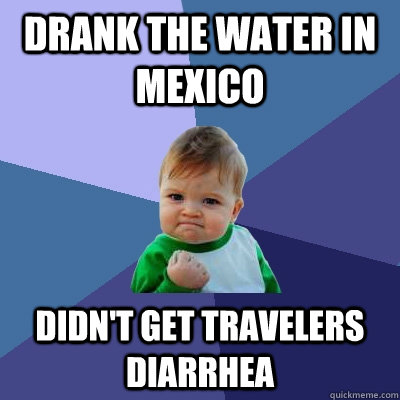 Drank the water in mexico didn't get travelers diarrhea  - Drank the water in mexico didn't get travelers diarrhea   Success Kid