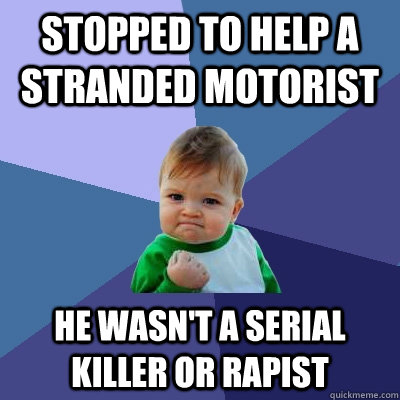 Stopped to help a stranded motorist he wasn't a serial killer or rapist - Stopped to help a stranded motorist he wasn't a serial killer or rapist  Success Kid