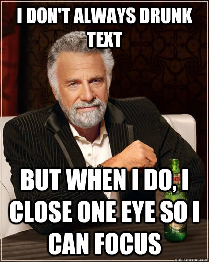 I don't always drunk text but when I do, I close one eye so I can focus - I don't always drunk text but when I do, I close one eye so I can focus  The Most Interesting Man In The World