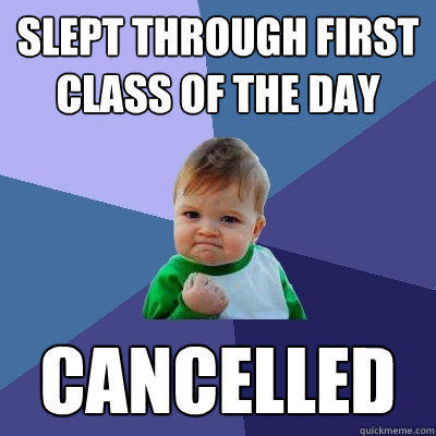 Slept through first class of the day Cancelled - Slept through first class of the day Cancelled  Success Kid