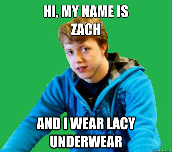 e4e4deeb3ced9ea720128fc557c1d242c3cbe1dd769669d5c62971d572cdadcb hi, my name is zach and i wear lacy underwear zach armstrong