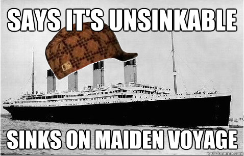 Says it's unsinkable Sinks on maiden voyage