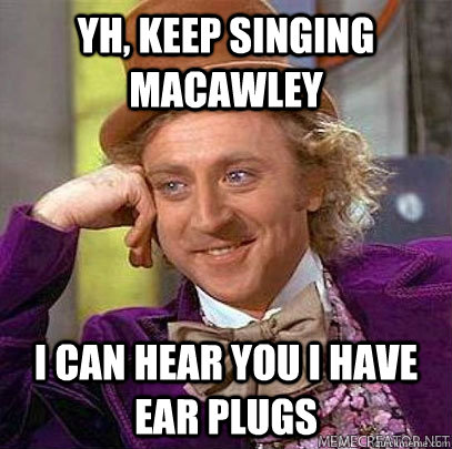yh, keep singing macawley i can hear you i have ear plugs