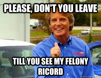 Please, Don't you leave till you See my felony ricord