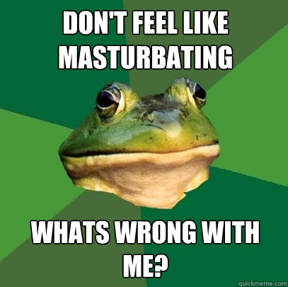 Don't feel like masturbating Whats wrong with me? - Don't feel like masturbating Whats wrong with me?  Foul Bachelor Frog