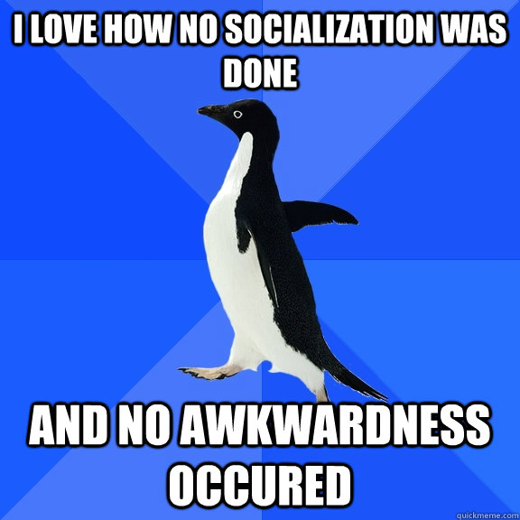 I love how no socialization was done  and no awkwardness occured - I love how no socialization was done  and no awkwardness occured  Socially Awkward Penguin