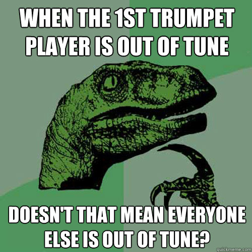 when the 1st trumpet player is out of tune doesn't that mean everyone else is out of tune?  Philosoraptor