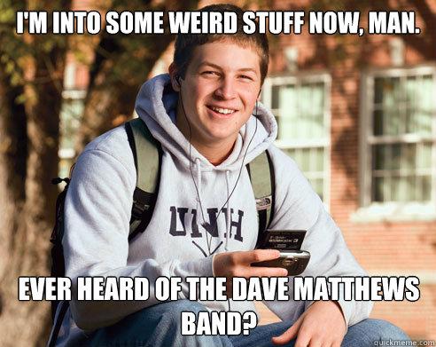 I'm into some weird stuff now, man. Ever heard of The Dave Matthews Band? - I'm into some weird stuff now, man. Ever heard of The Dave Matthews Band?  College Freshman