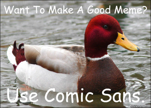 Want To Make A Good Meme?  Use Comic Sans. - Want To Make A Good Meme?  Use Comic Sans.  Malicious Advice Mallard