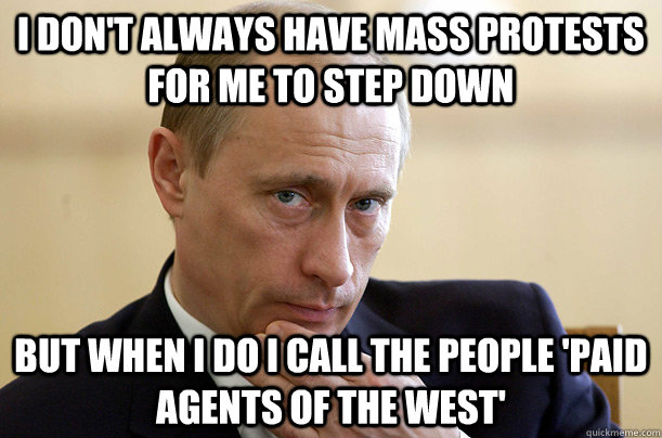 I Don't always have Mass Protests for me to step down but when i do I call the people 'paid agents of the west'  Crazy Putin