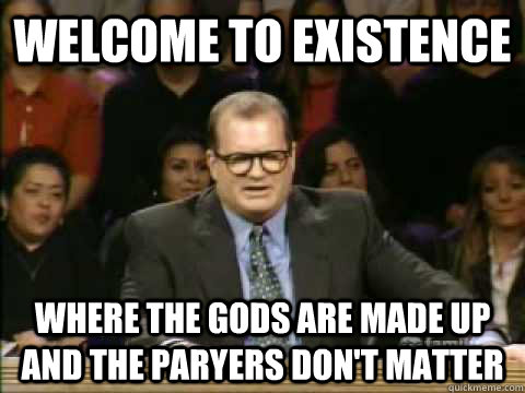 Welcome to existence Where the gods are made up and the paryers don't matter