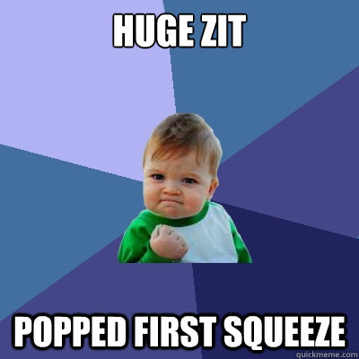 huge zit popped first squeeze - huge zit popped first squeeze  Success Kid