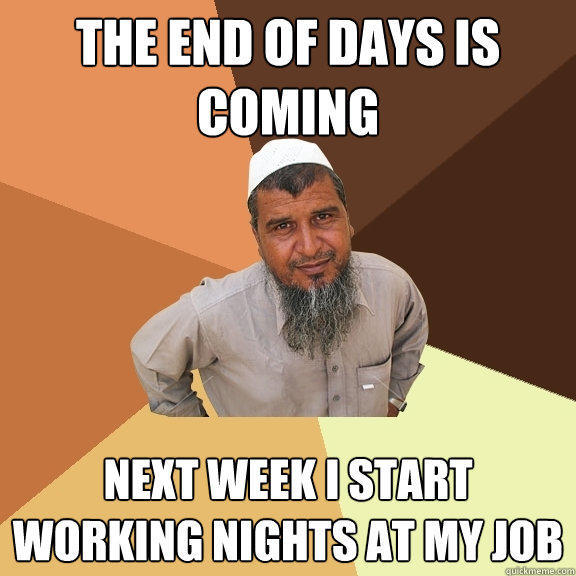 the end of days is coming next week I start working nights at my job  Ordinary Muslim Man