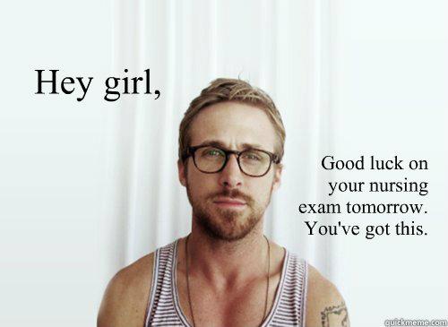 e4f034753b9652a554bb1c63e1e5e3b7629c6268248adcbaa0c8fd3f69186b4a hey girl, good luck on your nursing exam tomorrow you've got this,Nursing Exam Meme