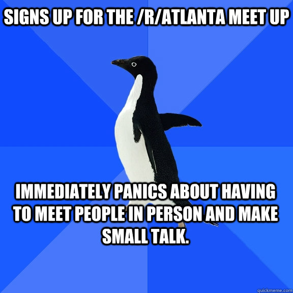 Signs up for the /r/Atlanta meet up Immediately panics about having to meet people in person and make small talk.  - Signs up for the /r/Atlanta meet up Immediately panics about having to meet people in person and make small talk.   Socially Awkward Penguin