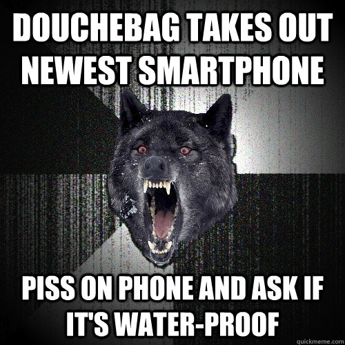 DOUCHEbag takes out newest Smartphone PIss on phone and ask if it's water-proof - DOUCHEbag takes out newest Smartphone PIss on phone and ask if it's water-proof  Insanity Wolf