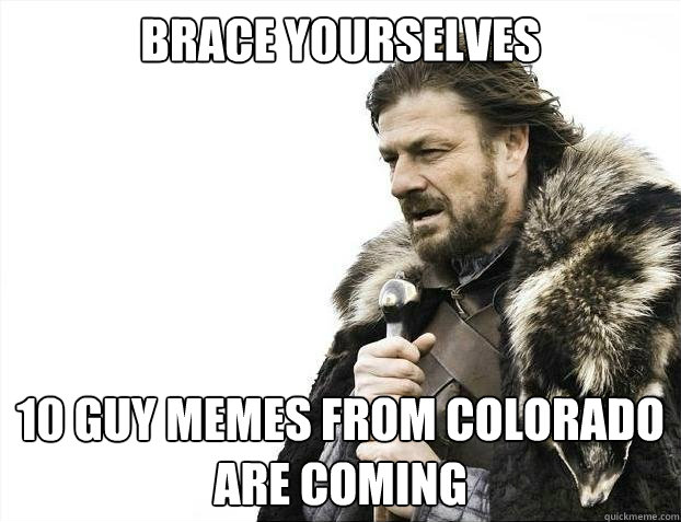 BRACE YOURSELVES 10 guy memes from colorado are coming  - BRACE YOURSELVES 10 guy memes from colorado are coming   Misc