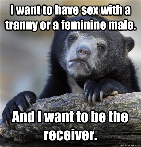 I want to have sex with a tranny or a feminine male. And I want to be the receiver.  Confession Bear