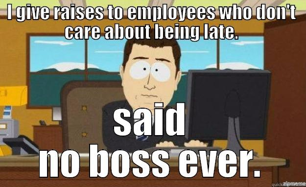 I GIVE RAISES TO EMPLOYEES WHO DON'T CARE ABOUT BEING LATE. SAID NO BOSS EVER. aaaand its gone