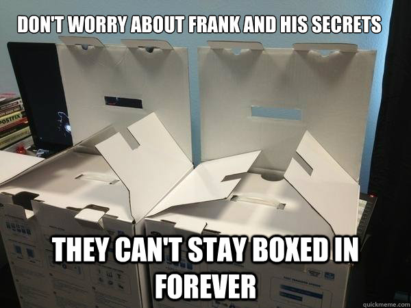 Don't worry about Frank and his secrets they can't stay boxed in forever