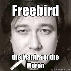 Freebird the Mantra of the Moron