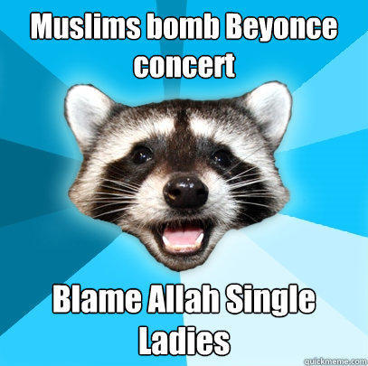 Muslims bomb Beyonce concert Blame Allah Single Ladies - Muslims bomb Beyonce concert Blame Allah Single Ladies  Lame Pun Coon