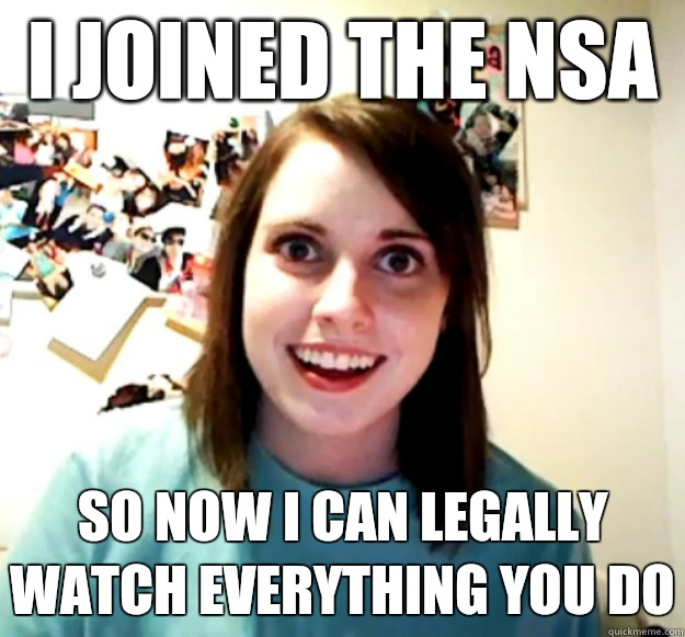 I joined the NSA  So now i can legally watch everything you do - I joined the NSA  So now i can legally watch everything you do  Misc