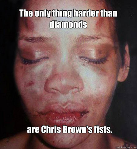 The only thing harder than diamonds are Chris Brown's fists.  Rihanna Beats Me