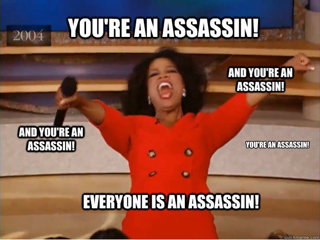 You're an Assassin! You're an Assassin! And You're an Assassin! And You're an Assassin! EVERYONE IS AN ASSASSIN! - You're an Assassin! You're an Assassin! And You're an Assassin! And You're an Assassin! EVERYONE IS AN ASSASSIN!  oprah you get a car