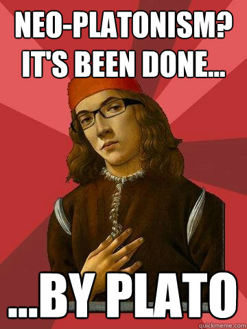 Neo-Platonism? It's been done... ...by Plato  Hipster Stefano
