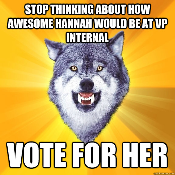 Stop thinking about how awesome Hannah would be at VP Internal Vote for her - Stop thinking about how awesome Hannah would be at VP Internal Vote for her  Courage Wolf