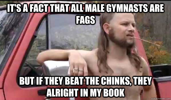 It's a fact that all male Gymnasts are fags  But If they beat the Chinks, they alright in my book - It's a fact that all male Gymnasts are fags  But If they beat the Chinks, they alright in my book  Almost Politically Correct Redneck