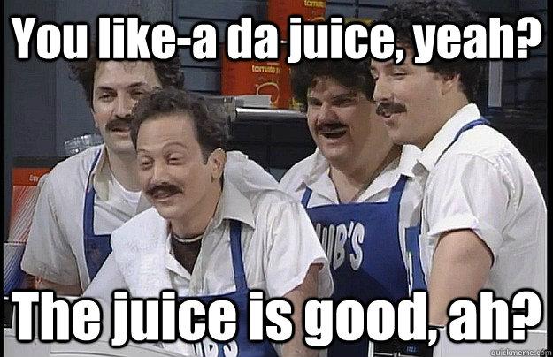 You like-a da juice, yeah? The juice is good, ah? - You like-a da juice, yeah? The juice is good, ah?  Misc