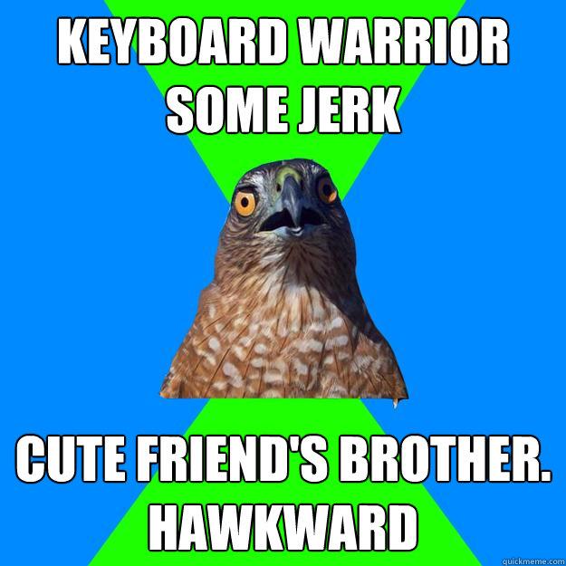 Funny Memes For Jerks : Keyboard warrior some jerk cute friend s brother hawkward