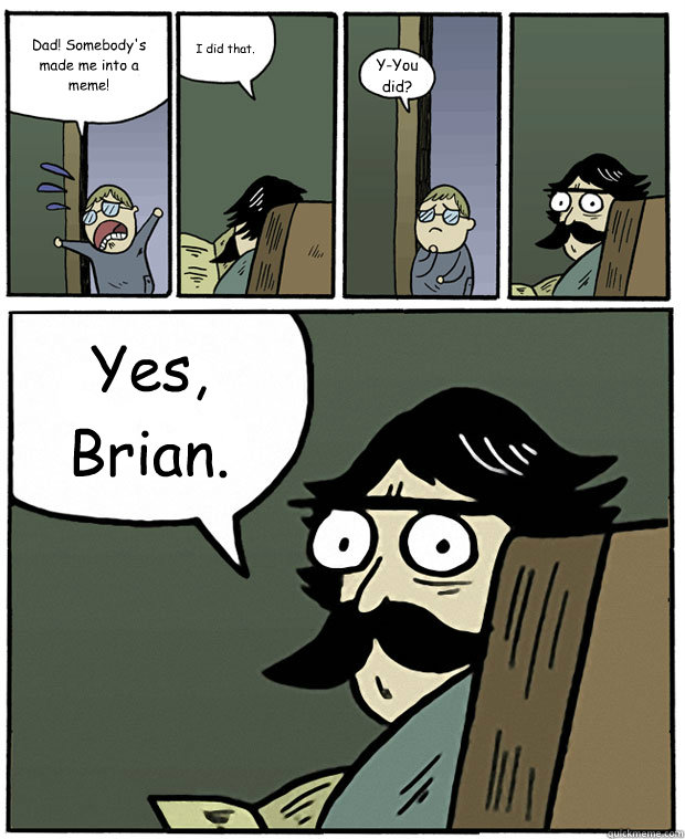 Dad! Somebody's made me into a meme! I did that. Y-You did? Yes, Brian. - Dad! Somebody's made me into a meme! I did that. Y-You did? Yes, Brian.  Stare Dad