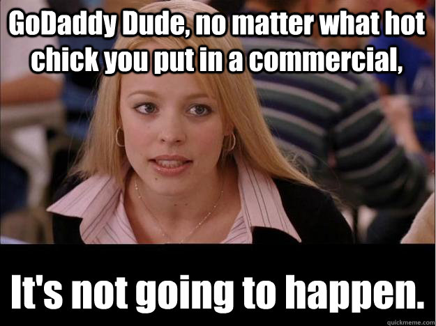 GoDaddy Dude, no matter what hot chick you put in a commercial, It's not going to happen. - GoDaddy Dude, no matter what hot chick you put in a commercial, It's not going to happen.  Its not going to happen