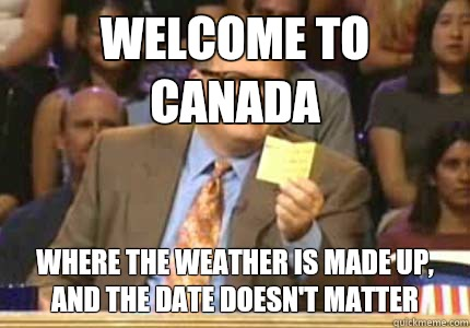 WELCOME TO Canada Where the weather is made up, and the date doesn't matter - WELCOME TO Canada Where the weather is made up, and the date doesn't matter  Whose Line