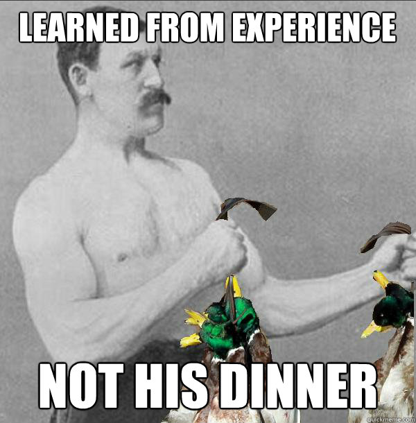 learned from experience not his dinner - learned from experience not his dinner  old school lessons