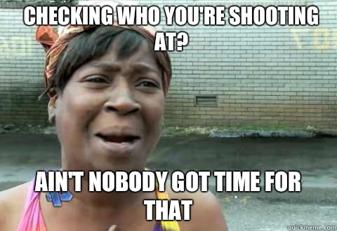 Checking who you're shooting at? Ain't Nobody Got Time for that - Checking who you're shooting at? Ain't Nobody Got Time for that  aintnobody