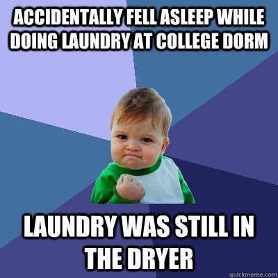 Accidentally fell asleep while doing laundry at college dorm Laundry was still in the dryer - Accidentally fell asleep while doing laundry at college dorm Laundry was still in the dryer  Success Kid